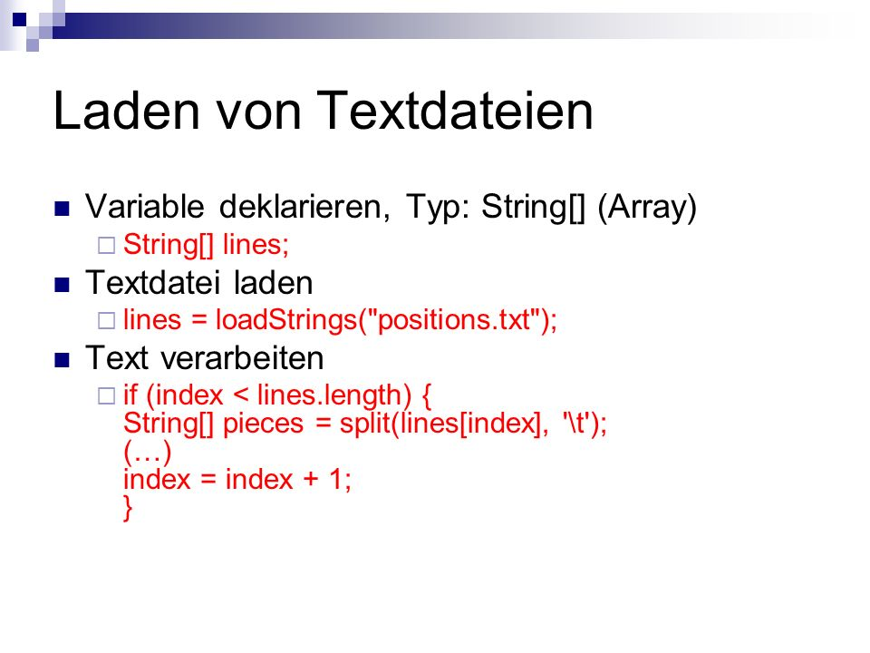 Laden von Textdateien Variable deklarieren, Typ: String[] (Array) String[] lines; Textdatei laden lines = loadStrings( positions.txt ); Text verarbeiten if (index < lines.length) { String[] pieces = split(lines[index], \t ); (…) index = index + 1; }