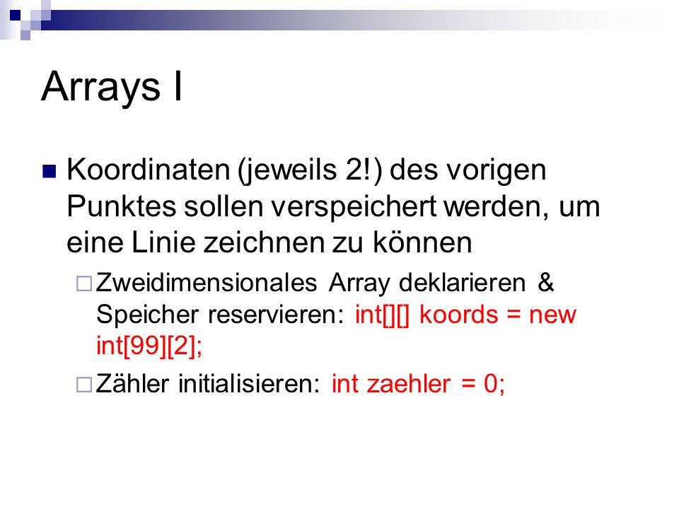 Arrays II Aktuelle Koordinaten speichern, Zähler hochzählen koords[zaehler][0] = x; koords[zaehler][1] = y; (…) zaehler++; Wenn nur eine Koordinate vorliegt, zeichne nur einen Punkt, ansonsten verbinde die letzten beiden: if(zaehler==0) point(x,y); else line(koords[zaehler-1][0],koords[zaehler-1][1],x, y);