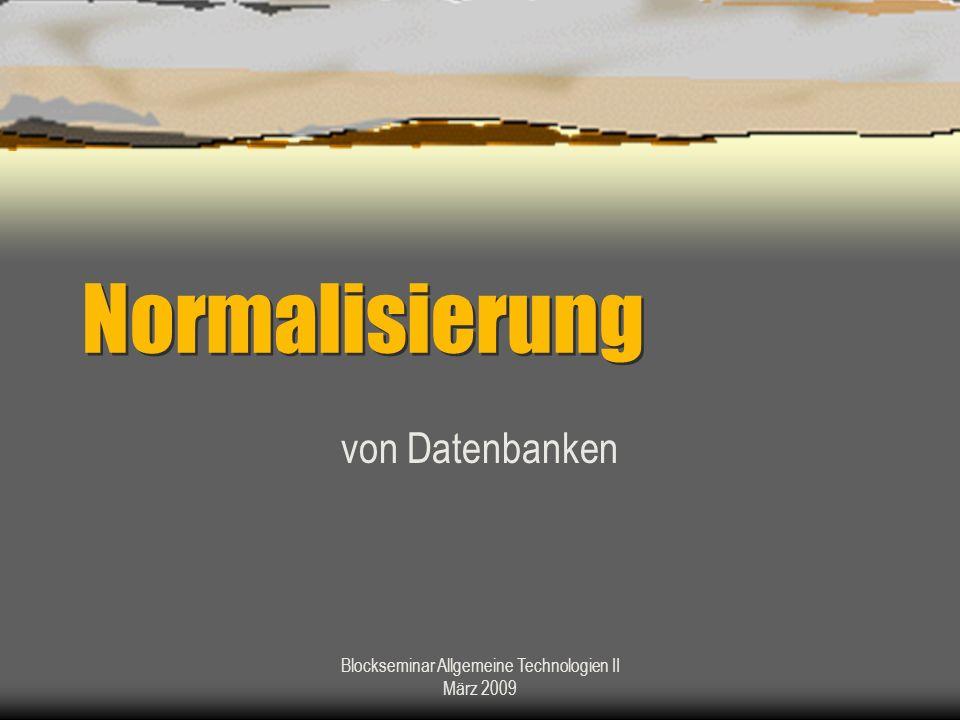 Blockseminar Allgemeine Technologien II März 2009 Normalisierung von Datenbanken