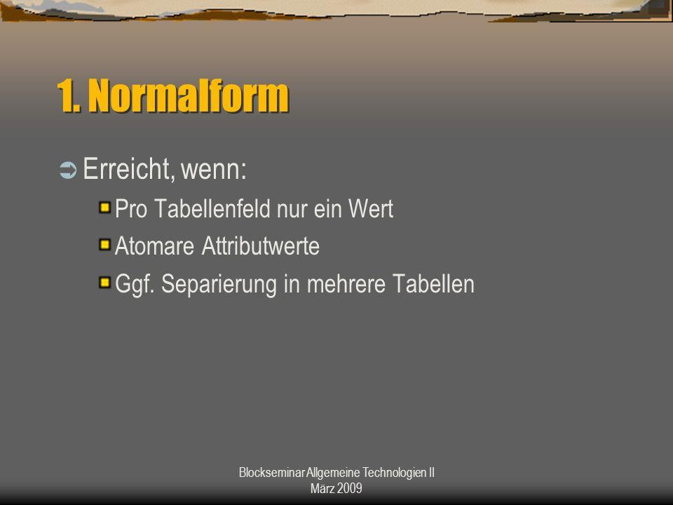 Blockseminar Allgemeine Technologien II März 2009 1. Normalform Erreicht, wenn: Pro Tabellenfeld nur ein Wert Atomare Attributwerte Ggf. Separierung i