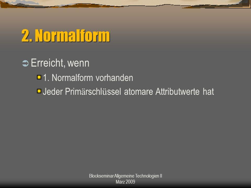 Blockseminar Allgemeine Technologien II März 2009 2. Normalform Erreicht, wenn 1. Normalform vorhanden Jeder Prim ä rschl ü ssel atomare Attributwerte