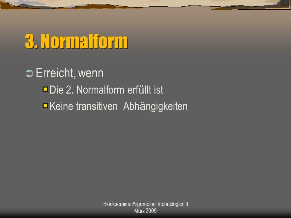 Blockseminar Allgemeine Technologien II März 2009 3. Normalform Erreicht, wenn Die 2. Normalform erf ü llt ist Keine transitiven Abh ä ngigkeiten