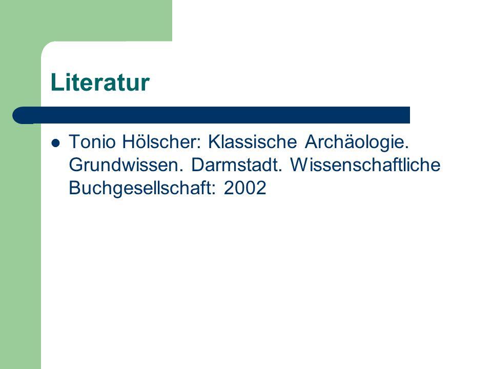 Literatur Tonio Hölscher: Klassische Archäologie. Grundwissen. Darmstadt. Wissenschaftliche Buchgesellschaft: 2002