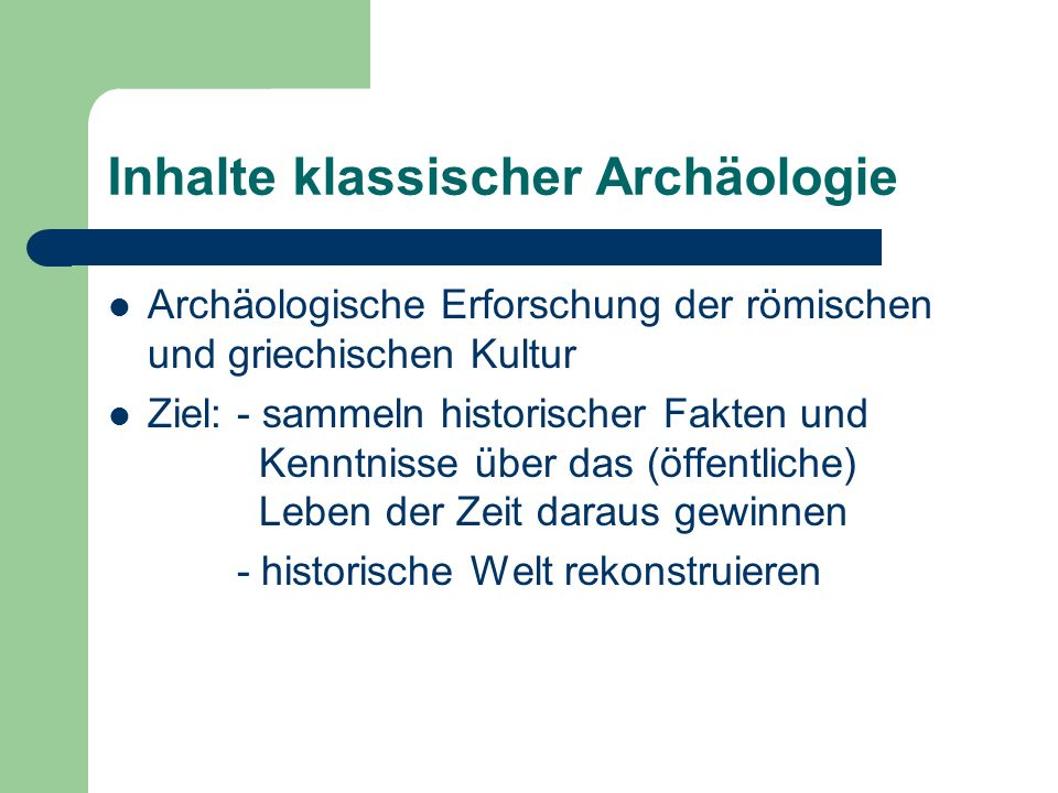 Inhalte klassischer Archäologie Archäologische Erforschung der römischen und griechischen Kultur Ziel: - sammeln historischer Fakten und Kenntnisse üb