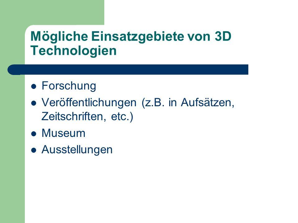 Mögliche Einsatzgebiete von 3D Technologien Forschung Veröffentlichungen (z.B. in Aufsätzen, Zeitschriften, etc.) Museum Ausstellungen