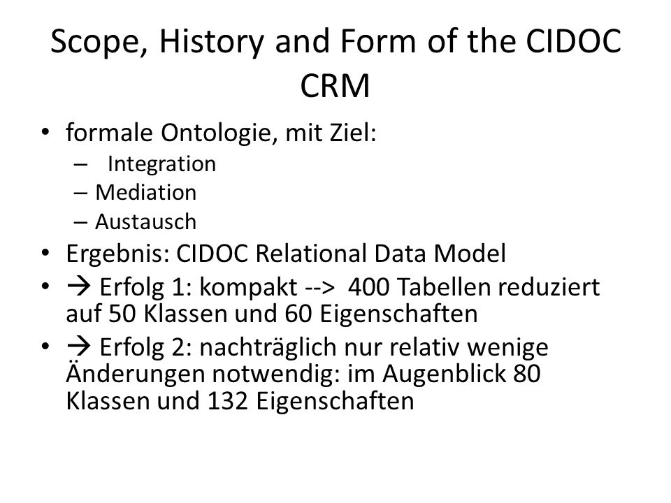 Scope, History and Form of the CIDOC CRM formale Ontologie, mit Ziel: – Integration – Mediation – Austausch Ergebnis: CIDOC Relational Data Model Erfo
