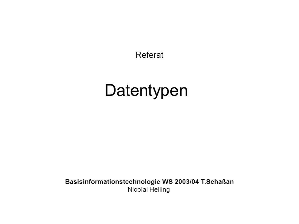 Referat Datentypen Basisinformationstechnologie WS 2003/04 T.Schaßan Nicolai Helling