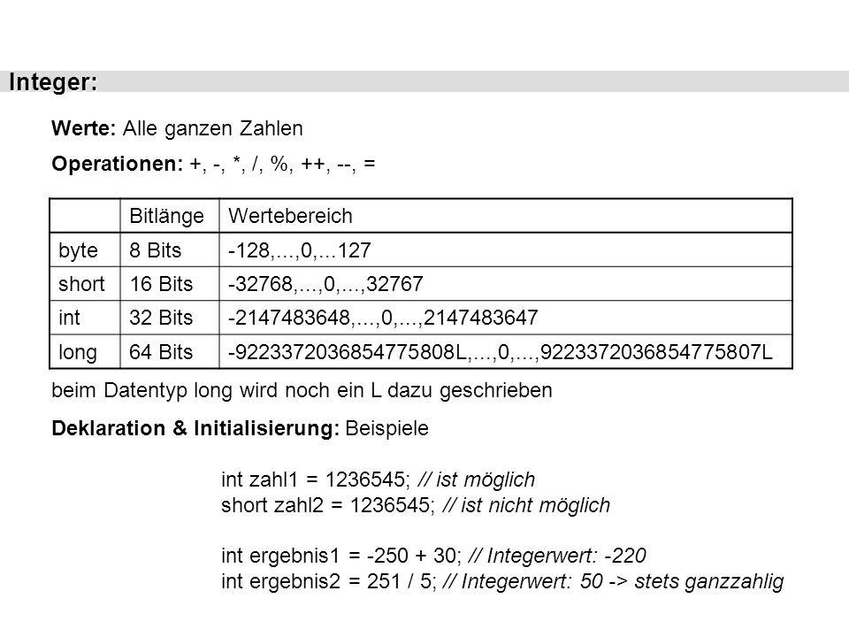 Float: Werte: Alle reellen Zahlen Operationen: +, -, *, /, %, ++, --, = BitlängeWertebereich float32 Bits1.40239846E-45F,..., 3.40282347E+38F double64 Bits4.94065645841246544E-324,..,1.79769313486231570E+308 E = Exponent; F = float; [nichts] oder D = double Deklaration & Initialisierung: Beispiele float fliesszahl1 = 123.34-E1F; double fliesszahl2 = 123.