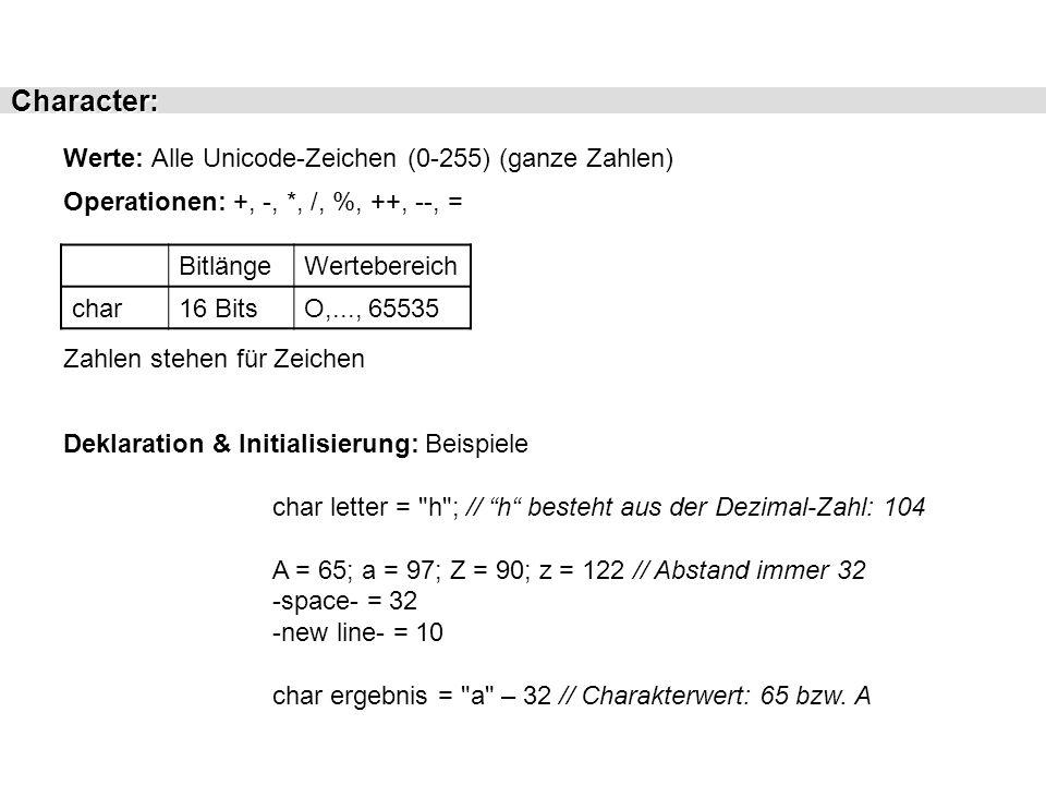 Character: Werte: Alle Unicode-Zeichen (0-255) (ganze Zahlen) Operationen: +, -, *, /, %, ++, --, = BitlängeWertebereich char16 BitsO,..., 65535 Dekla