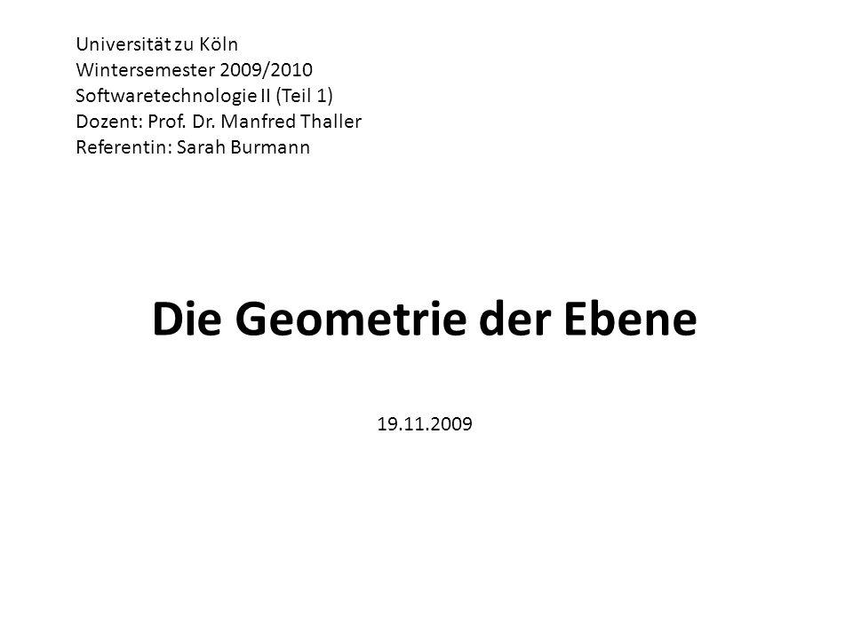 Die Geometrie der Ebene 19.11.2009 Universität zu Köln Wintersemester 2009/2010 Softwaretechnologie II (Teil 1) Dozent: Prof. Dr. Manfred Thaller Refe