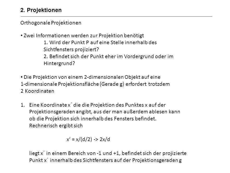 Orthogonale Projektionen Beispiel: d=10 (die Fensterbreite hat einen Bereich von -5 bis +5) der x-Wert von P ist 4 => x = x/(d/2) -> 2x/d => x´= (2*4)/10=0,8 Da das Ergebnis von 0,8 zwischen -1 und +1 liegt, befindet sich der projizierte Punkt auf der innerhalb des Sichtfensters Gegenbeispiel: d=10 (die Fensterbreite hat einen Bereich von -5 bis +5) der x-Wert von P ist 10 => x = x/(d/2) -> 2x/d => x´= (2*10)/10=2 (das Ergebnis liegt außerhalb des sichtbaren Bereichs) 2.