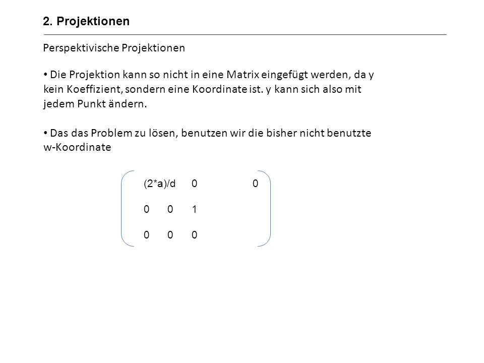 Perspektivische Projektionen Es ergibt sich folgende Rechenoperation (x y 1) * = ( ( ( 2*a)/d)*x 0 y) Das Ergebnis hat zwei Unzulänglichkeiten: 1.x´ wurde noch nicht durch y geteilt 2.Als w´ haben wir nicht 1, sondern y.