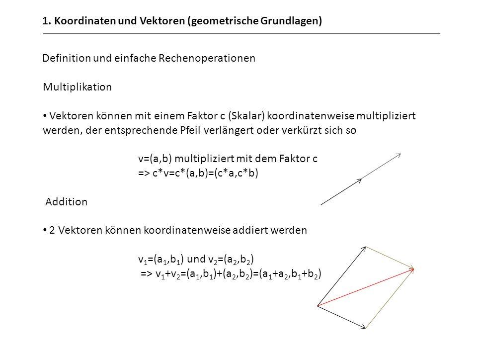 1. Koordinaten und Vektoren (geometrische Grundlagen) Definition und einfache Rechenoperationen Multiplikation Vektoren können mit einem Faktor c (Ska
