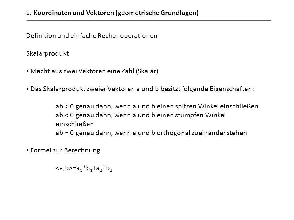 1. Koordinaten und Vektoren (geometrische Grundlagen) Definition und einfache Rechenoperationen Skalarprodukt Macht aus zwei Vektoren eine Zahl (Skala