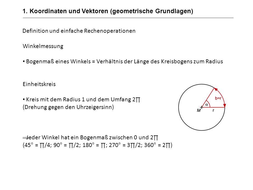1. Koordinaten und Vektoren (geometrische Grundlagen) Definition und einfache Rechenoperationen Winkelmessung Bogenmaß eines Winkels = Verhältnis der