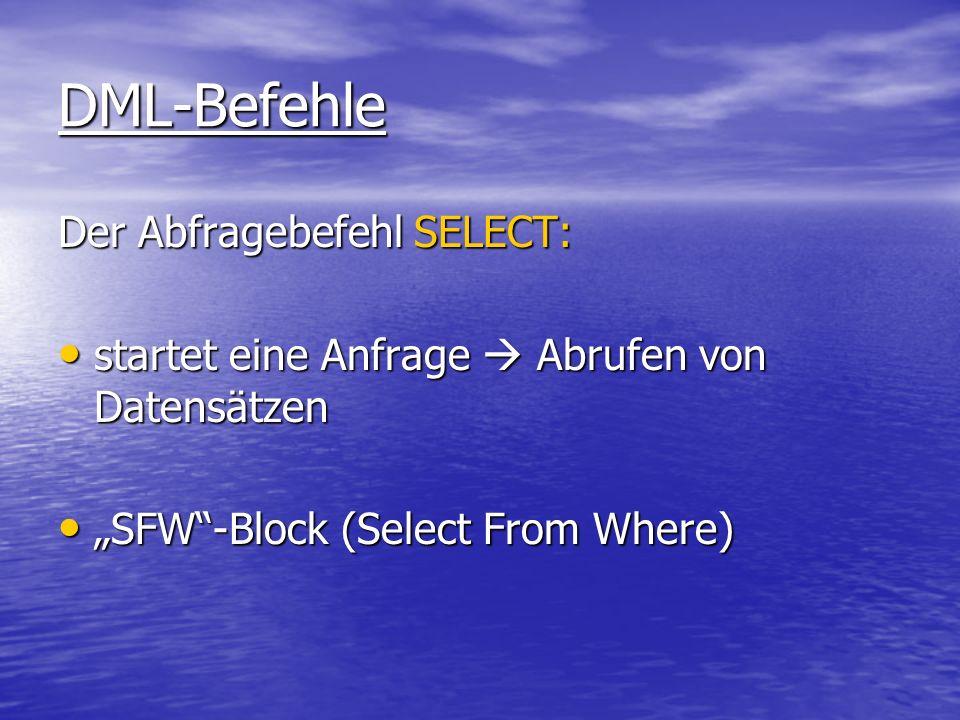 DML-Befehle Der Abfragebefehl SELECT: startet eine Anfrage Abrufen von Datensätzen startet eine Anfrage Abrufen von Datensätzen SFW-Block (Select From