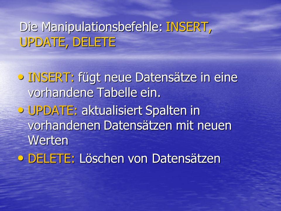 Die Manipulationsbefehle: INSERT, UPDATE, DELETE INSERT: fügt neue Datensätze in eine vorhandene Tabelle ein. INSERT: fügt neue Datensätze in eine vor