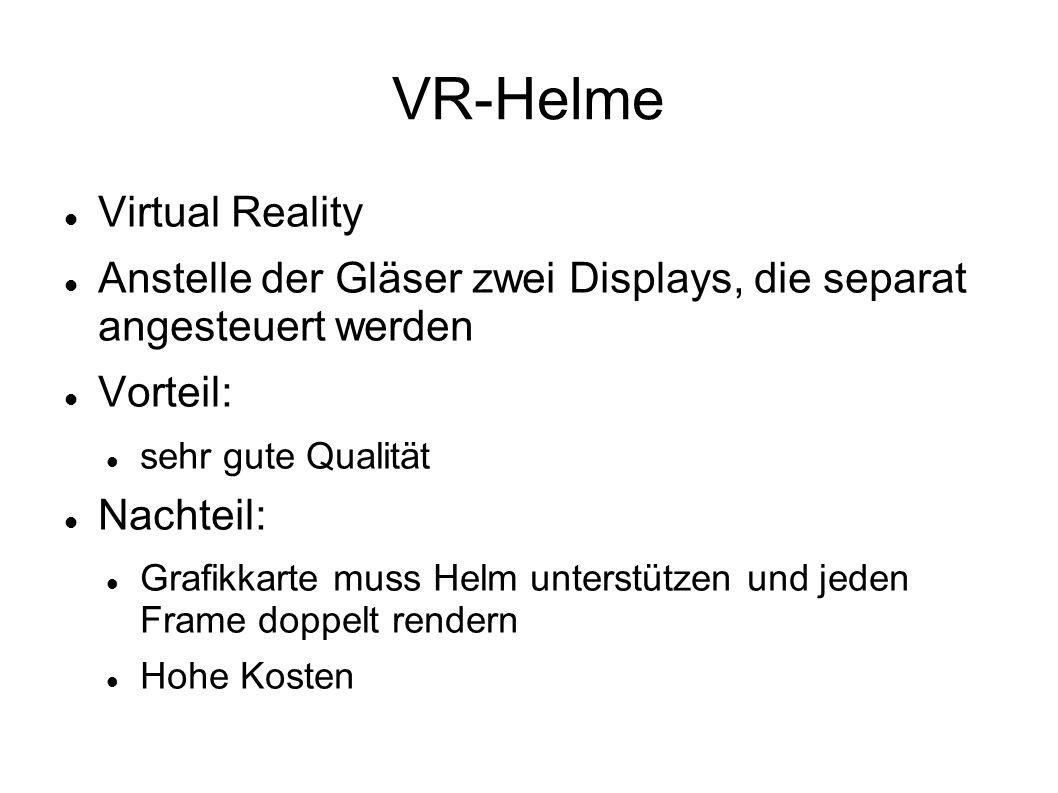 VR-Helme Virtual Reality Anstelle der Gläser zwei Displays, die separat angesteuert werden Vorteil: sehr gute Qualität Nachteil: Grafikkarte muss Helm