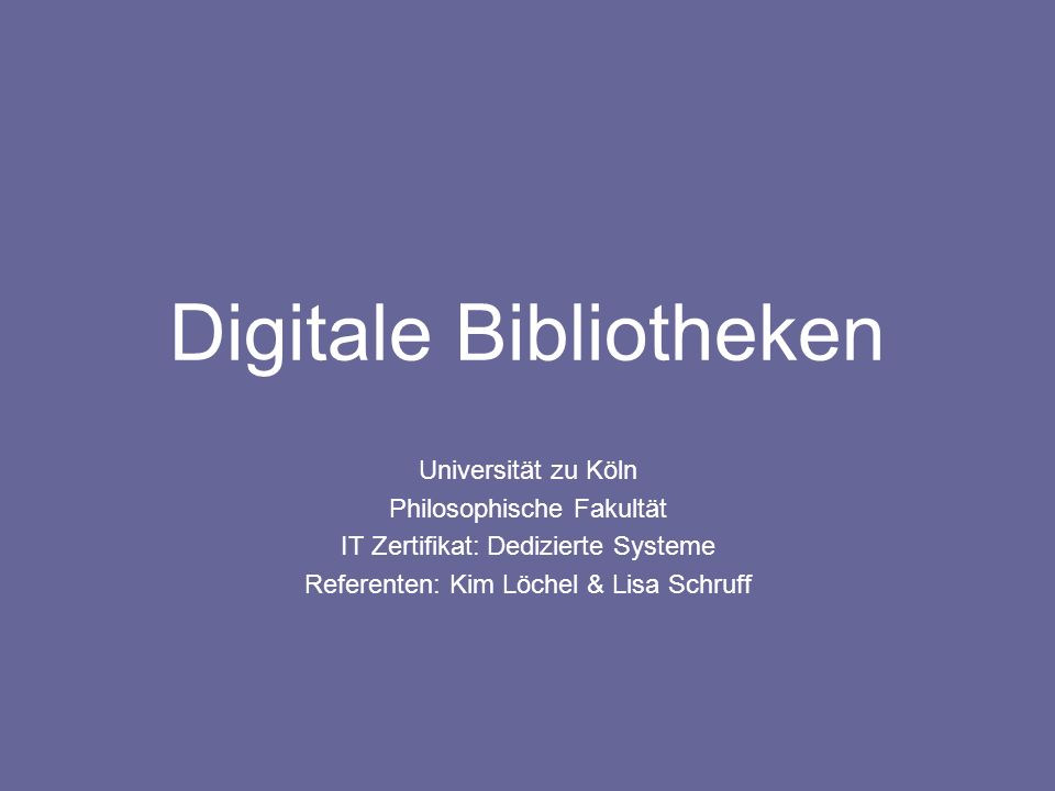 Digitale Bibliotheken Universität zu Köln Philosophische Fakultät IT Zertifikat: Dedizierte Systeme Referenten: Kim Löchel & Lisa Schruff