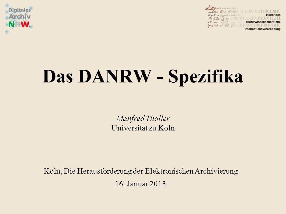 Das DANRW - Spezifika Manfred Thaller Universität zu Köln Köln, Die Herausforderung der Elektronischen Archivierung 16. Januar 2013