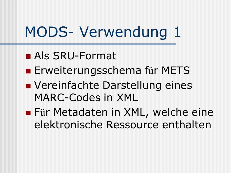 MODS- Verwendung 1 Als SRU-Format Erweiterungsschema f ü r METS Vereinfachte Darstellung eines MARC-Codes in XML F ü r Metadaten in XML, welche eine elektronische Ressource enthalten