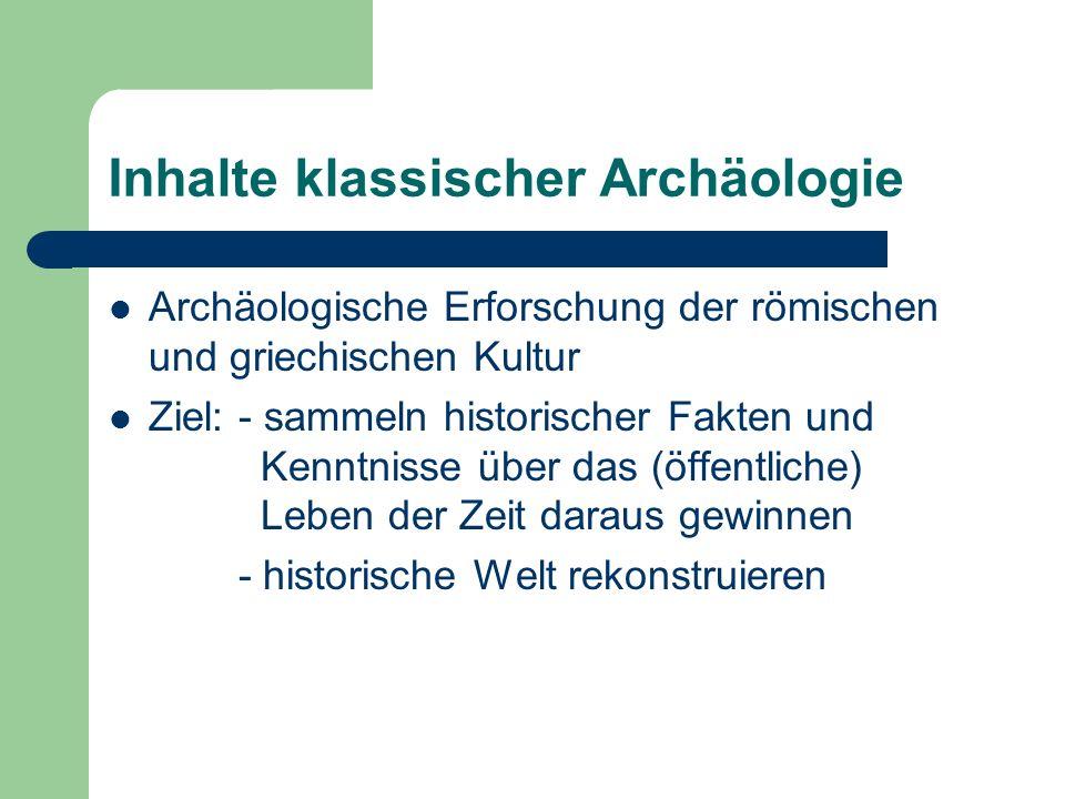Inhalte klassischer Archäologie Archäologische Erforschung der römischen und griechischen Kultur Ziel: - sammeln historischer Fakten und Kenntnisse über das (öffentliche) Leben der Zeit daraus gewinnen - historische Welt rekonstruieren