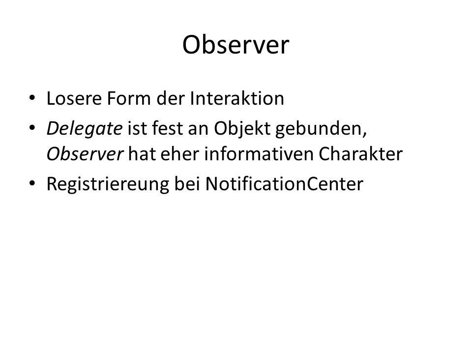 Observer Losere Form der Interaktion Delegate ist fest an Objekt gebunden, Observer hat eher informativen Charakter Registriereung bei NotificationCen