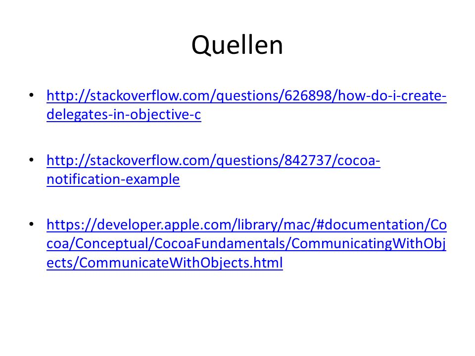 Quellen http://stackoverflow.com/questions/626898/how-do-i-create- delegates-in-objective-c http://stackoverflow.com/questions/626898/how-do-i-create- delegates-in-objective-c http://stackoverflow.com/questions/842737/cocoa- notification-example http://stackoverflow.com/questions/842737/cocoa- notification-example https://developer.apple.com/library/mac/#documentation/Co coa/Conceptual/CocoaFundamentals/CommunicatingWithObj ects/CommunicateWithObjects.html https://developer.apple.com/library/mac/#documentation/Co coa/Conceptual/CocoaFundamentals/CommunicatingWithObj ects/CommunicateWithObjects.html