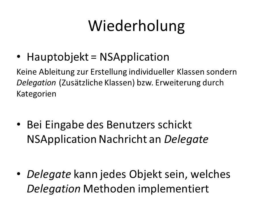 Wiederholung Hauptobjekt = NSApplication Keine Ableitung zur Erstellung individueller Klassen sondern Delegation (Zusätzliche Klassen) bzw.