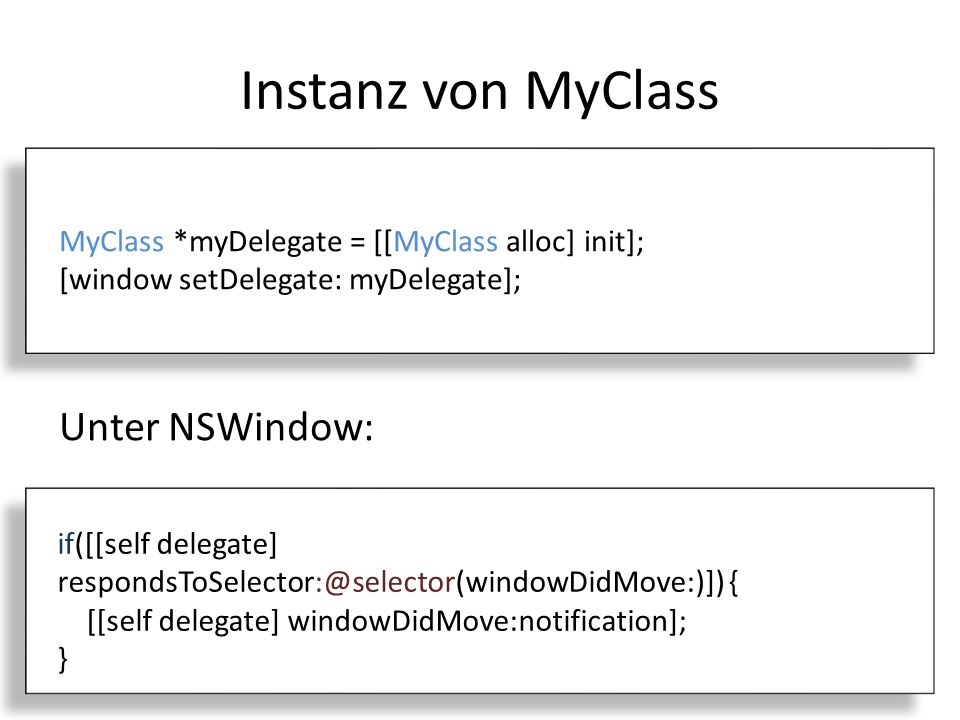Instanz von MyClass MyClass *myDelegate = [[MyClass alloc] init]; [window setDelegate: myDelegate]; Unter NSWindow: if([[self delegate] respondsToSelector:@selector(windowDidMove:)]) { [[self delegate] windowDidMove:notification]; }