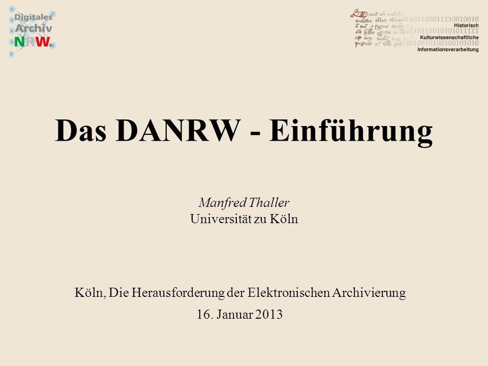 Das DANRW - Einführung Manfred Thaller Universität zu Köln Köln, Die Herausforderung der Elektronischen Archivierung 16. Januar 2013