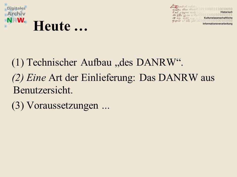 (1)Technischer Aufbau des DANRW. (2)Eine Art der Einlieferung: Das DANRW aus Benutzersicht. (3)Voraussetzungen... Heute …