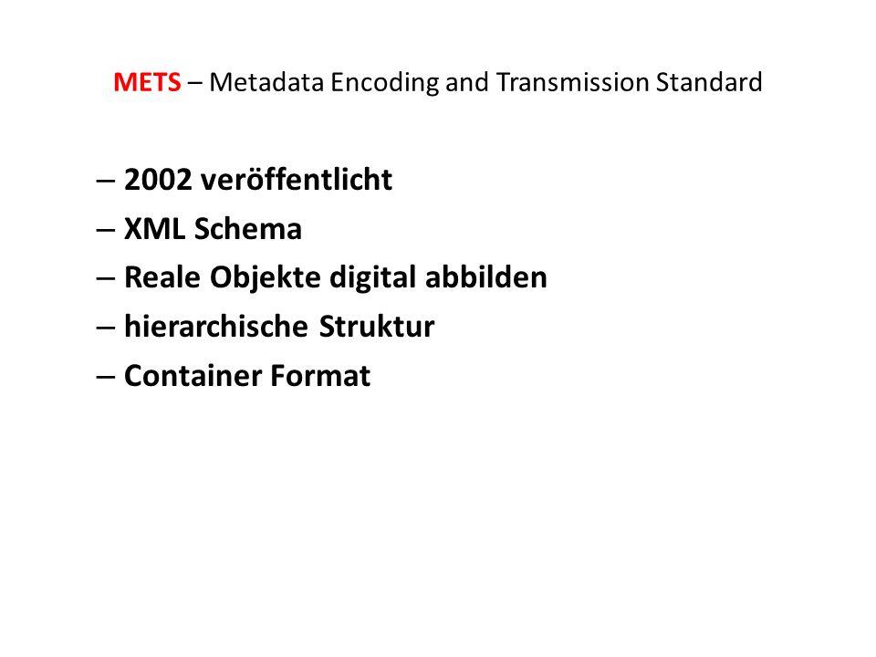 METS – Metadata Encoding and Transmission Standard – 2002 veröffentlicht – XML Schema – Reale Objekte digital abbilden – hierarchische Struktur – Container Format
