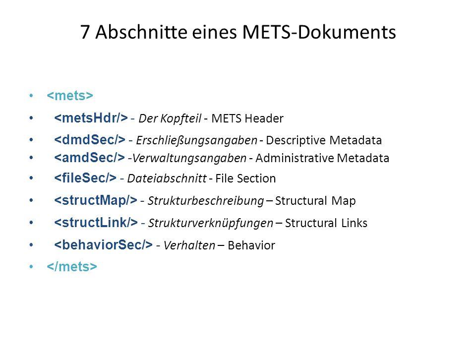 7 Abschnitte eines METS-Dokuments - Der Kopfteil - METS Header - Erschließungsangaben - Descriptive Metadata - Verwaltungsangaben - Administrative Metadata - Dateiabschnitt - File Section - Strukturbeschreibung – Structural Map - Strukturverknüpfungen – Structural Links - Verhalten – Behavior
