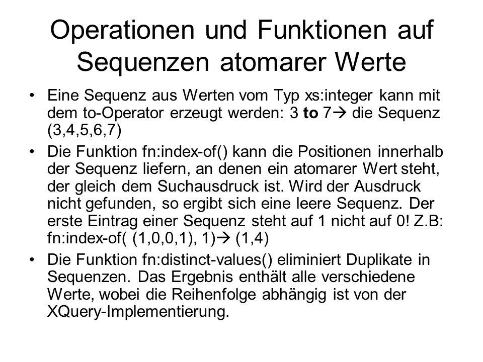 Operationen und Funktionen auf Sequenzen atomarer Werte Eine Sequenz aus Werten vom Typ xs:integer kann mit dem to-Operator erzeugt werden: 3 to 7 die Sequenz (3,4,5,6,7) Die Funktion fn:index-of() kann die Positionen innerhalb der Sequenz liefern, an denen ein atomarer Wert steht, der gleich dem Suchausdruck ist.