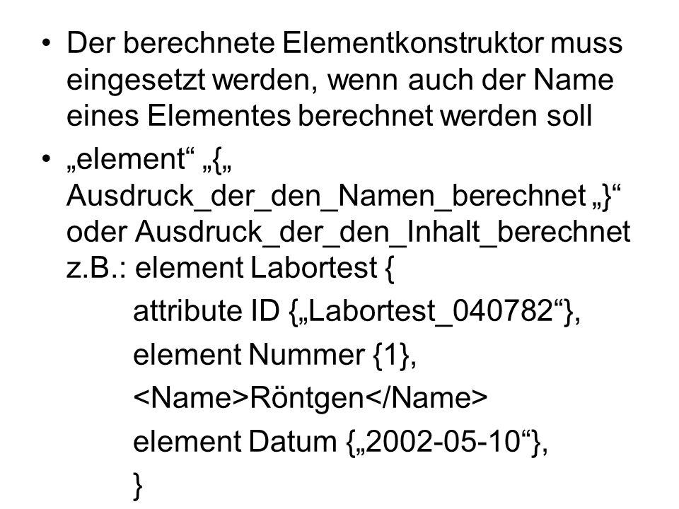 Der berechnete Elementkonstruktor muss eingesetzt werden, wenn auch der Name eines Elementes berechnet werden soll element { Ausdruck_der_den_Namen_berechnet } oder Ausdruck_der_den_Inhalt_berechnet z.B.: element Labortest { attribute ID {Labortest_040782}, element Nummer {1}, Röntgen element Datum {2002-05-10}, }