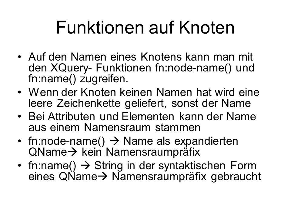 Funktionen auf Knoten Auf den Namen eines Knotens kann man mit den XQuery- Funktionen fn:node-name() und fn:name() zugreifen.