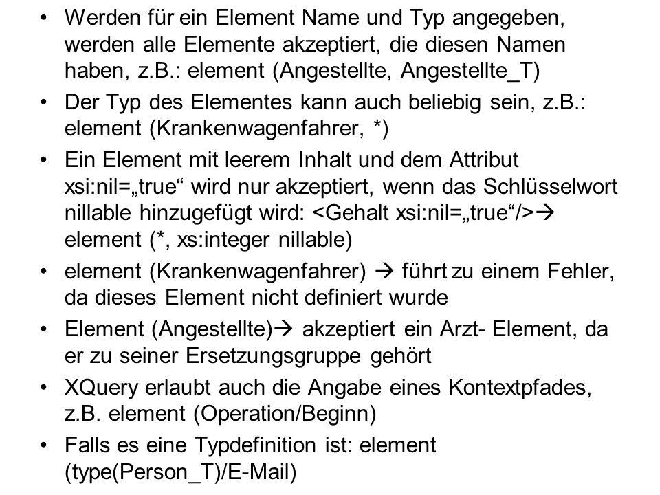 Werden für ein Element Name und Typ angegeben, werden alle Elemente akzeptiert, die diesen Namen haben, z.B.: element (Angestellte, Angestellte_T) Der Typ des Elementes kann auch beliebig sein, z.B.: element (Krankenwagenfahrer, *) Ein Element mit leerem Inhalt und dem Attribut xsi:nil=true wird nur akzeptiert, wenn das Schlüsselwort nillable hinzugefügt wird: element (*, xs:integer nillable) element (Krankenwagenfahrer) führt zu einem Fehler, da dieses Element nicht definiert wurde Element (Angestellte) akzeptiert ein Arzt- Element, da er zu seiner Ersetzungsgruppe gehört XQuery erlaubt auch die Angabe eines Kontextpfades, z.B.