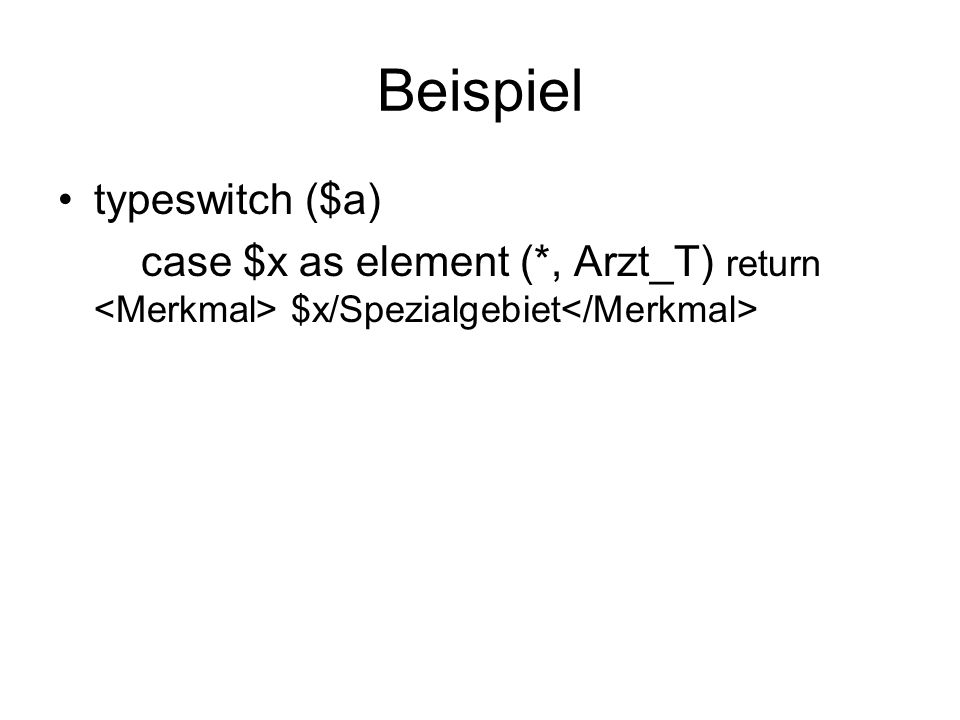 Beispiel typeswitch ($a) case $x as element (*, Arzt_T) return $x/Spezialgebiet