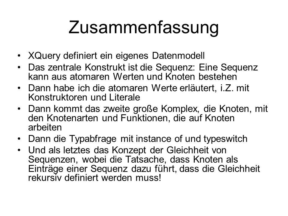 Zusammenfassung XQuery definiert ein eigenes Datenmodell Das zentrale Konstrukt ist die Sequenz: Eine Sequenz kann aus atomaren Werten und Knoten bestehen Dann habe ich die atomaren Werte erläutert, i.Z.