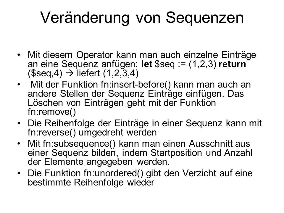 Veränderung von Sequenzen Mit diesem Operator kann man auch einzelne Einträge an eine Sequenz anfügen: let $seq := (1,2,3) return ($seq,4) liefert (1,2,3,4) Mit der Funktion fn:insert-before() kann man auch an andere Stellen der Sequenz Einträge einfügen.