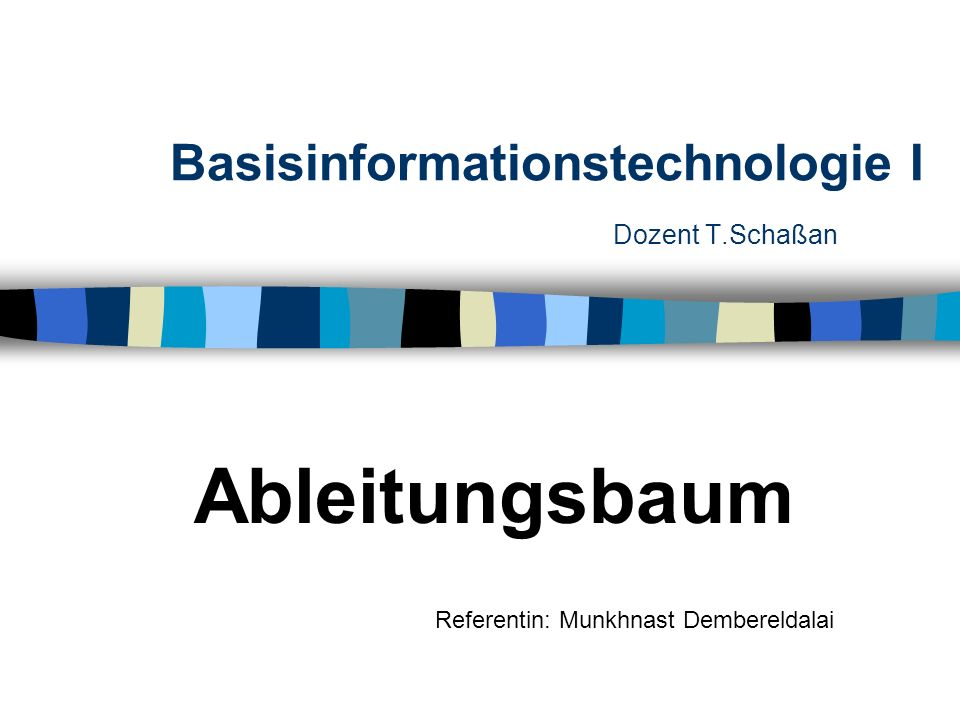 Basisinformationstechnologie I Dozent T.Schaßan Ableitungsbaum Referentin: Munkhnast Dembereldalai