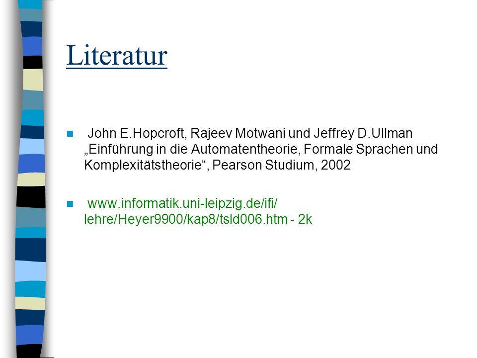 Literatur John E.Hopcroft, Rajeev Motwani und Jeffrey D.Ullman Einführung in die Automatentheorie, Formale Sprachen und Komplexitätstheorie, Pearson Studium, 2002 www.informatik.uni-leipzig.de/ifi/ lehre/Heyer9900/kap8/tsld006.htm - 2k