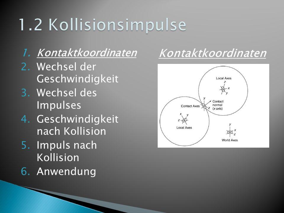 1.Kontaktkoordinaten 2.Wechsel der Geschwindigkeit 3.Wechsel des Impulses 4.Geschwindigkeit nach Kollision 5.Impuls nach Kollision 6.Anwendung Wechsel der Geschwindigkeit Lineare Komponente Abhängig von Impulsrichtung und inverser Masse Winkelkomponente Abhängig von Winkelgeschwindigkeit und Position zum Ursprung