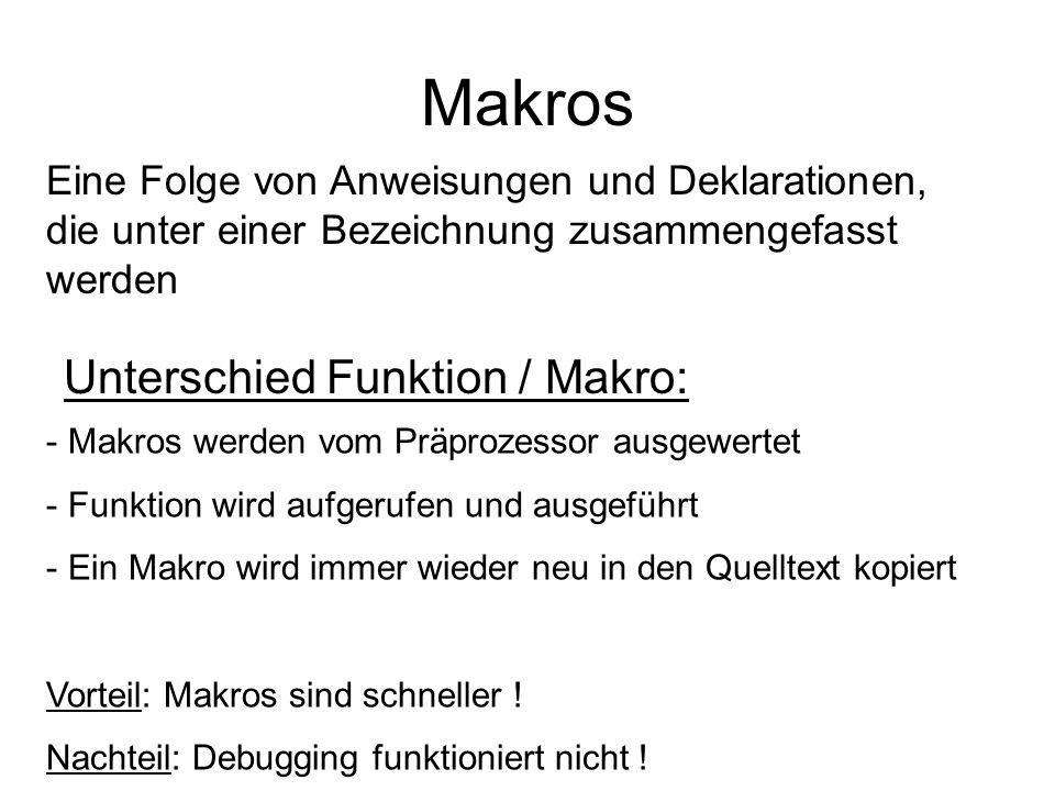 Makros Unterschied Funktion / Makro: - Makros werden vom Präprozessor ausgewertet - Funktion wird aufgerufen und ausgeführt - Ein Makro wird immer wie
