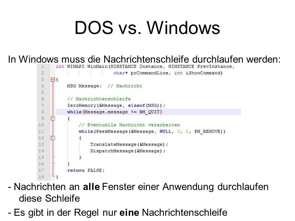 DOS vs. Windows In Windows muss die Nachrichtenschleife durchlaufen werden: - Nachrichten an alle Fenster einer Anwendung durchlaufen diese Schleife -