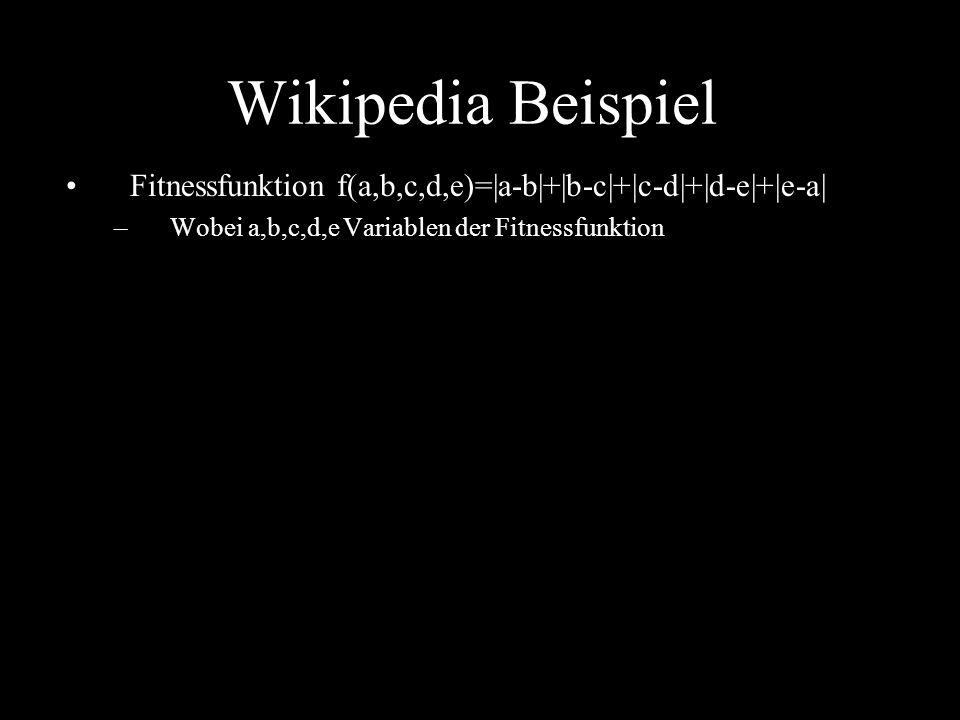 Fitnessfunktion f(a,b,c,d,e)=|a-b|+|b-c|+|c-d|+|d-e|+|e-a| –Wobei a,b,c,d,e Variablen der Fitnessfunktion