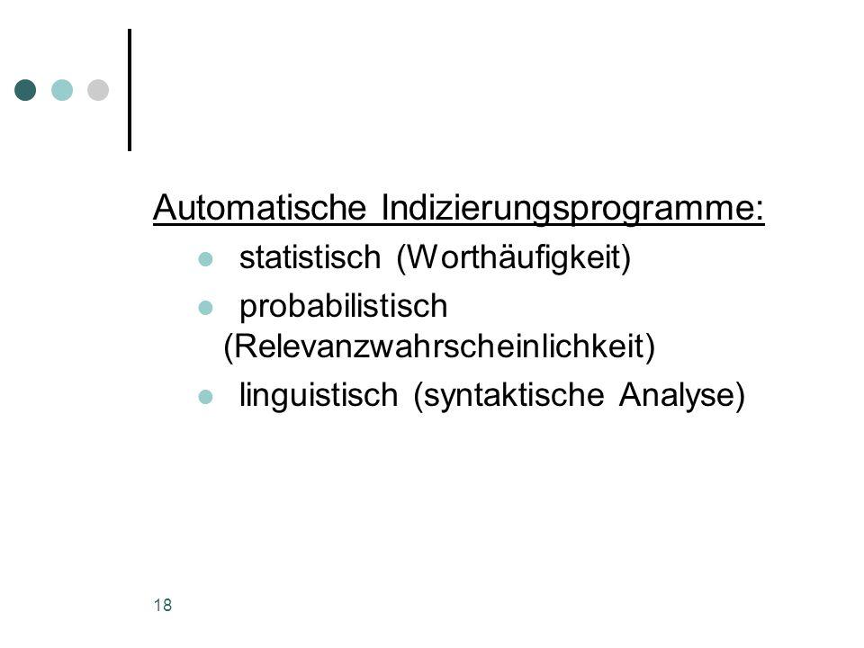 18 Automatische Indizierungsprogramme: statistisch (Worthäufigkeit) probabilistisch (Relevanzwahrscheinlichkeit) linguistisch (syntaktische Analyse)