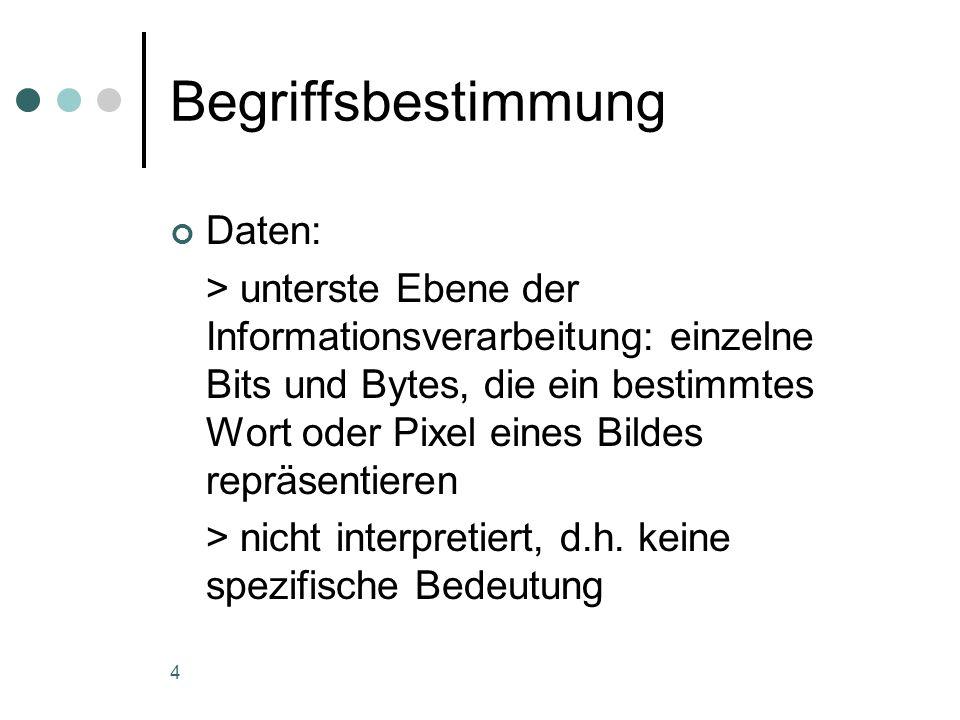 4 Begriffsbestimmung Daten: > unterste Ebene der Informationsverarbeitung: einzelne Bits und Bytes, die ein bestimmtes Wort oder Pixel eines Bildes re