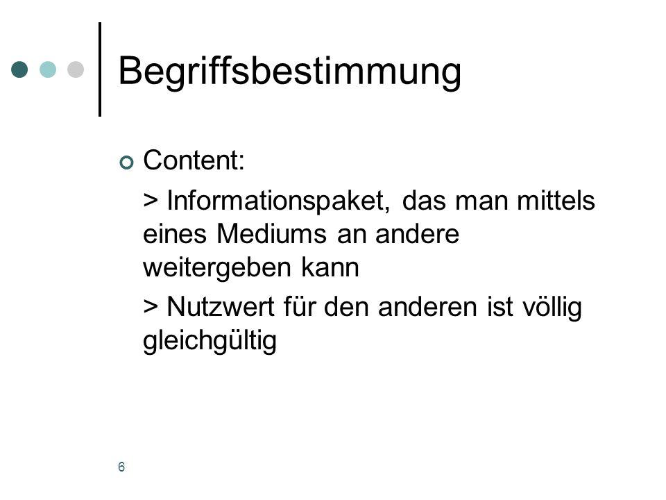 6 Begriffsbestimmung Content: > Informationspaket, das man mittels eines Mediums an andere weitergeben kann > Nutzwert für den anderen ist völlig glei
